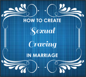 How to create sexual craving in your marriage. An easy tip that must be practiced daily.