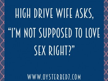 "High Drive Wife Asks, ""I'm Not Supposed to Love Sex, Right?"""