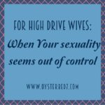 For High Drive Wives:  When Your Sexuality Seems Out Of Control