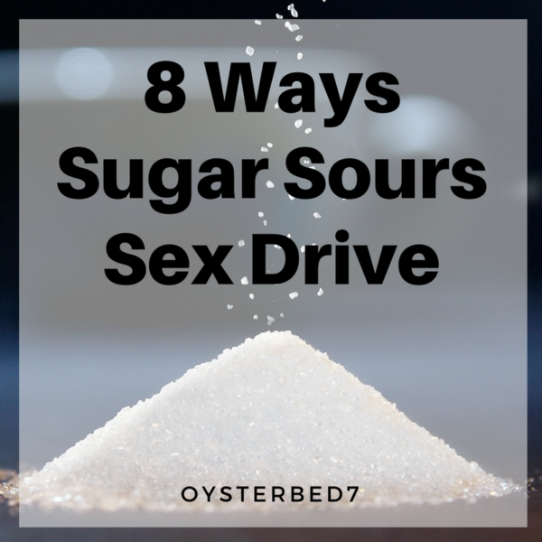 8 Ways Sugar Sours Sex Drive. If you struggle with low sexual interest, you should avoid refined sugar.